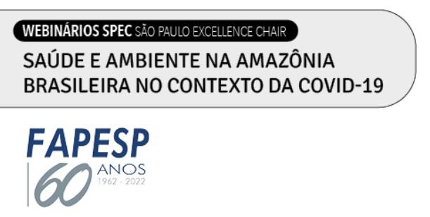 Chama Webinarios SPEC São Paulo Excellence Chair - Saúde e Ambiente na Amazônia Brasileira no Contexto da Covid-19 - FAPESP 60 anos